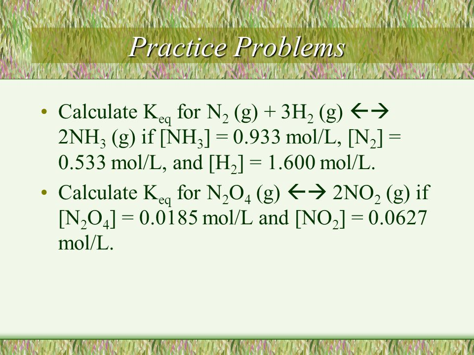 Practice Problems Calculate Keq for N2 (g) + 3H2 (g)  2NH3 (g) if [NH3] = 0.933 mol/L, [N2] = 0.533 mol/L, and [H2] = 1.600 mol/L.